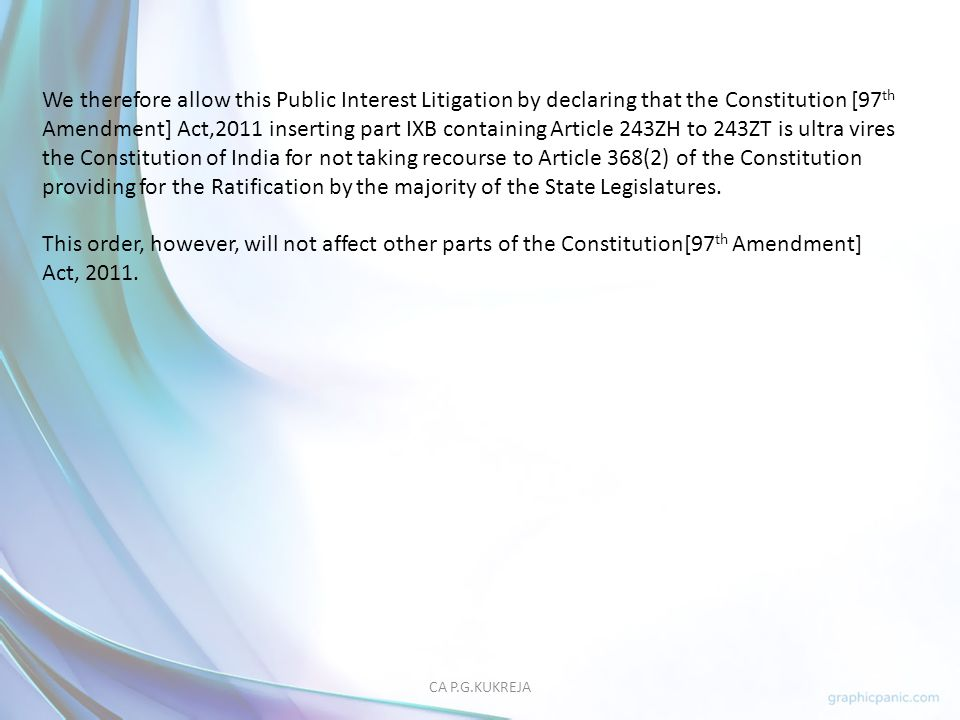 We therefore allow this Public Interest Litigation by declaring that the Constitution [97th Amendment] Act,2011 inserting part IXB containing Article 243ZH to 243ZT is ultra vires the Constitution of India for not taking recourse to Article 368(2) of the Constitution providing for the Ratification by the majority of the State Legislatures.